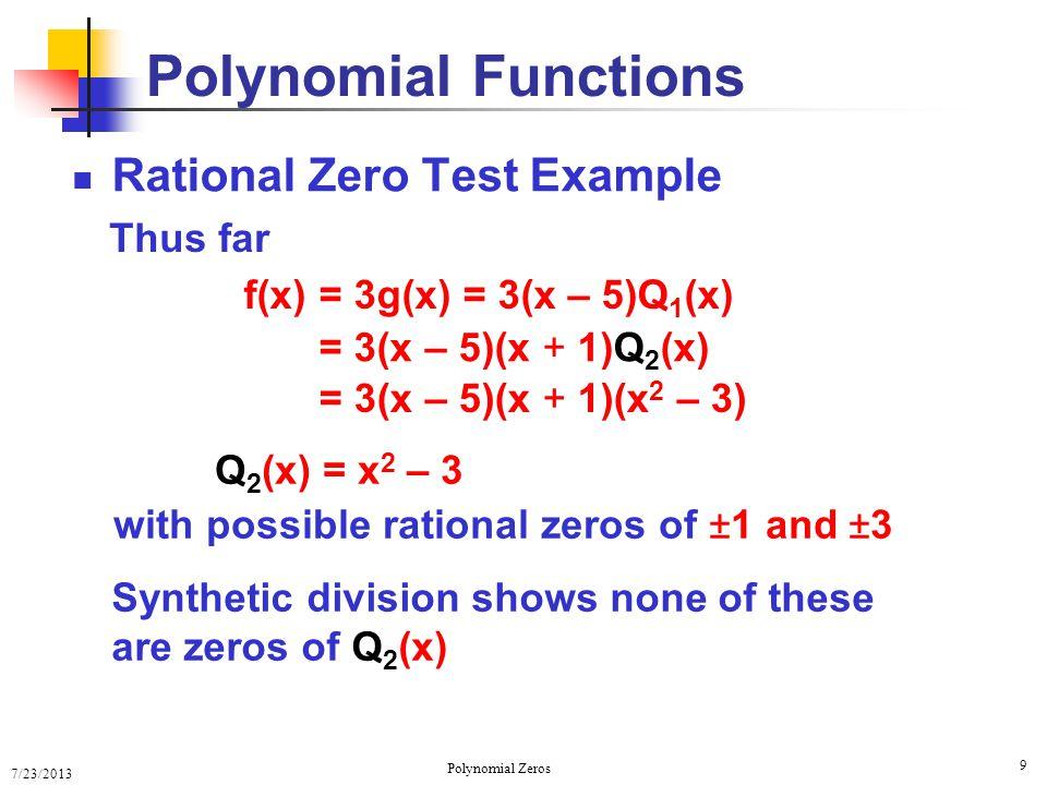 7/23/2013 Polynomial Zeros 10 Rational Zero Test Example Polynomial Functions Q 2 (x) = x 2 – 3 = 3 x 2 – ( ) 2 = 3 ( x – ) 3 ( x + ) f(x)= 3(x – 5)(x + 1)Q 2 (x) Thus 3 ( x – ) 3 ( x + ) = 3(x – 5)(x + 1) Two rational zeros and two irrational zeros 3 x = 5, –1, ±
