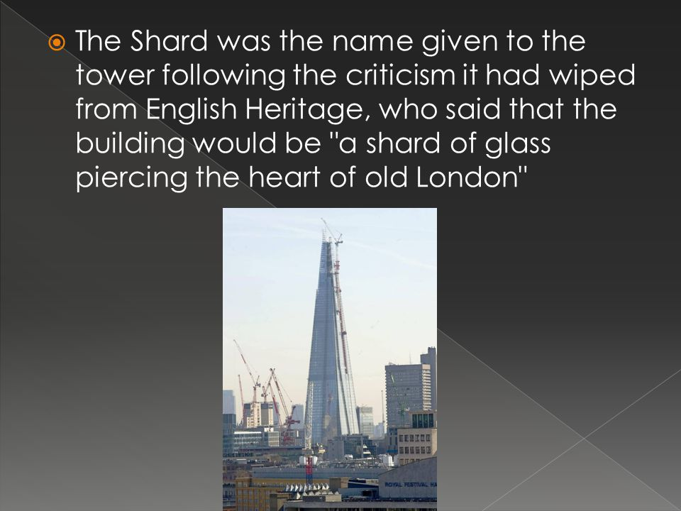 The Shard was the name given to the tower following the criticism it had wiped from English Heritage, who said that the building would be a shard of glass piercing the heart of old London
