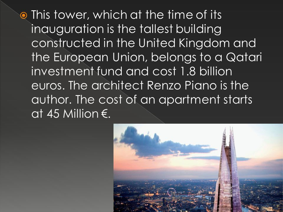 This tower, which at the time of its inauguration is the tallest building constructed in the United Kingdom and the European Union, belongs to a Qatari investment fund and cost 1.8 billion euros.