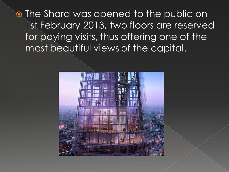 The Shard was opened to the public on 1st February 2013, two floors are reserved for paying visits, thus offering one of the most beautiful views of the capital.