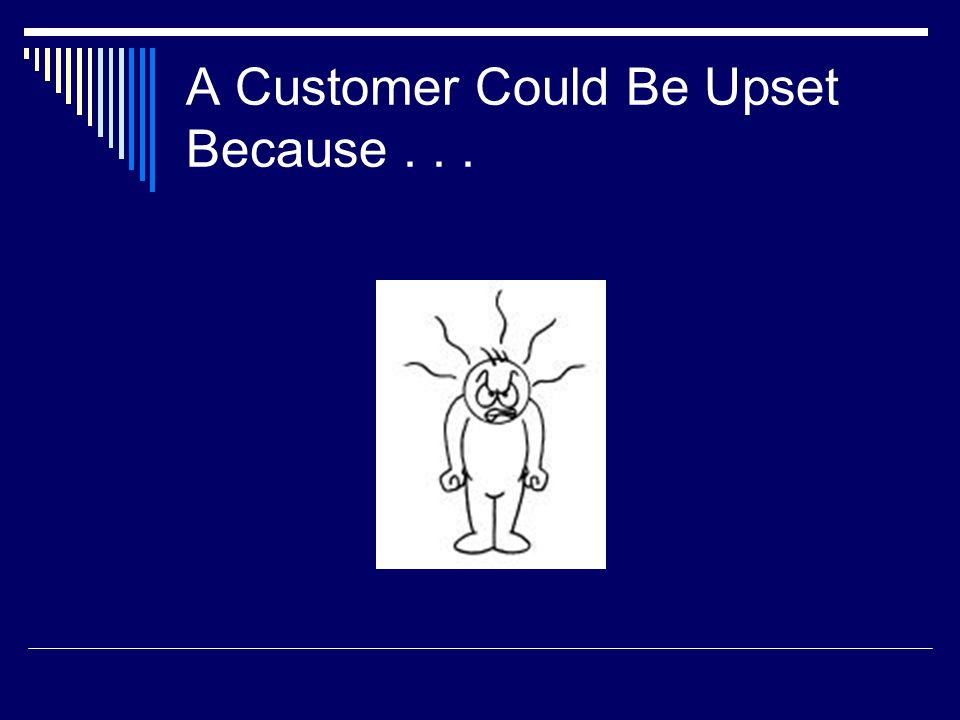 A Customer Could Be Upset Because...