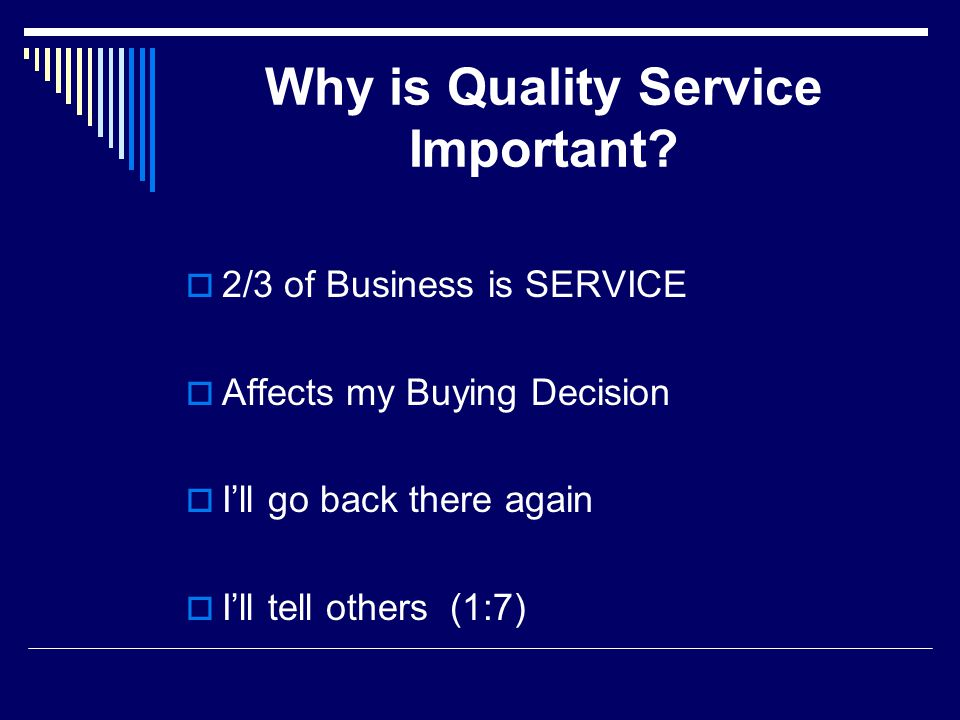 Why is Quality Service Important? 2/3 of Business is SERVICE Affects my Buying Decision Ill go back there again Ill tell others (1:7)