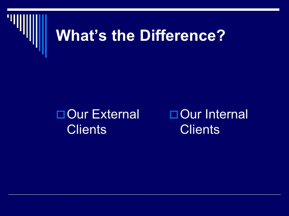 Whats the Difference? Our External Clients Our Internal Clients