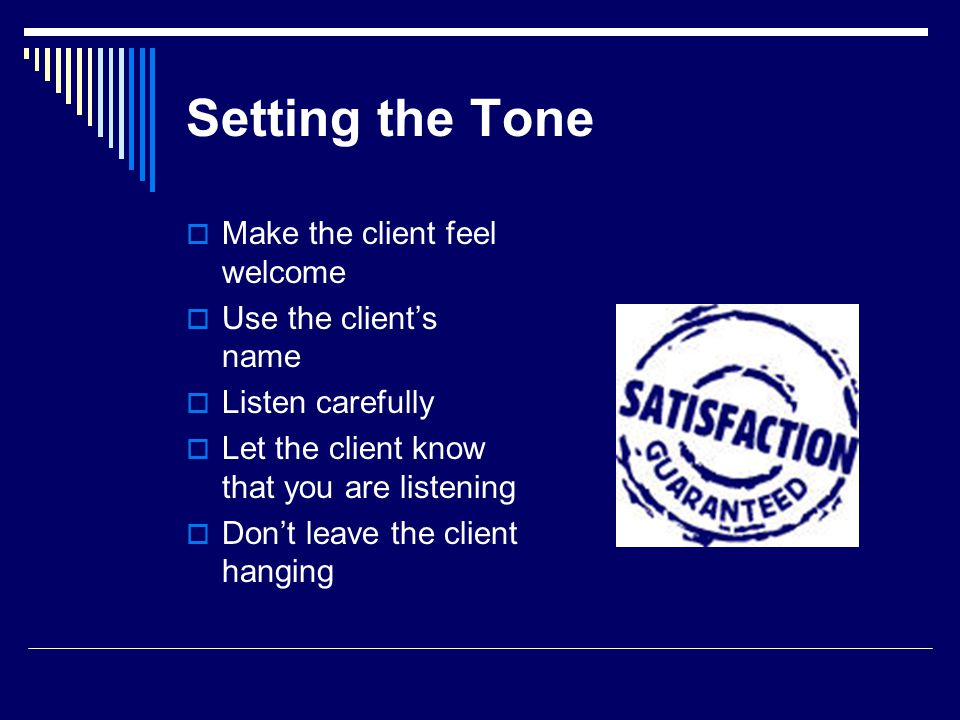 Setting the Tone Make the client feel welcome Use the clients name Listen carefully Let the client know that you are listening Dont leave the client h
