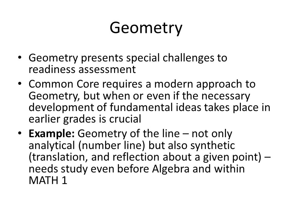 Geometry Geometry presents special challenges to readiness assessment Common Core requires a modern approach to Geometry, but when or even if the necessary development of fundamental ideas takes place in earlier grades is crucial Example: Geometry of the line – not only analytical (number line) but also synthetic (translation, and reflection about a given point) – needs study even before Algebra and within MATH 1