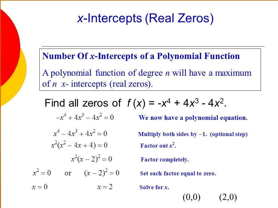 x-Intercepts (Real Zeros) Number Of x-Intercepts of a Polynomial Function A polynomial function of degree n will have a maximum of n x- intercepts (re