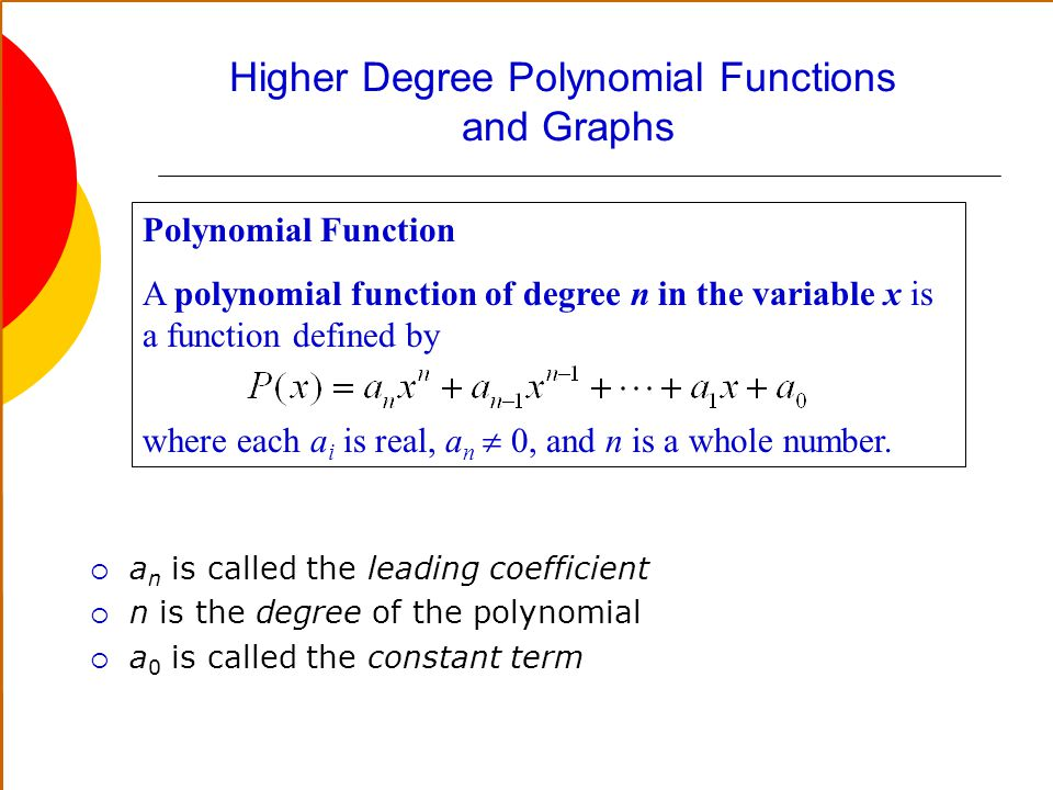 Higher Degree Polynomial Functions and Graphs a n is called the leading coefficient n is the degree of the polynomial a 0 is called the constant term