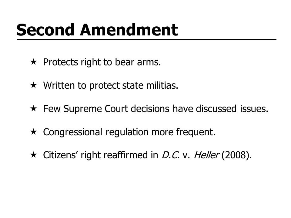Second Amendment Protects right to bear arms. Written to protect state militias. Few Supreme Court decisions have discussed issues. Congressional regu