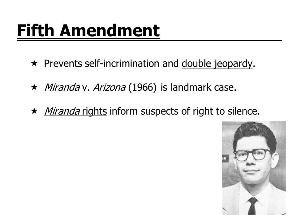 Fifth Amendment Prevents self-incrimination and double jeopardy. Miranda v. Arizona (1966) is landmark case. Miranda rights inform suspects of right t