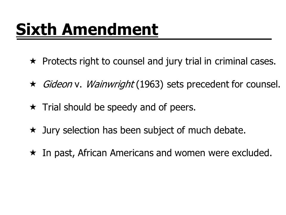Sixth Amendment Protects right to counsel and jury trial in criminal cases. Gideon v. Wainwright (1963) sets precedent for counsel. Trial should be sp