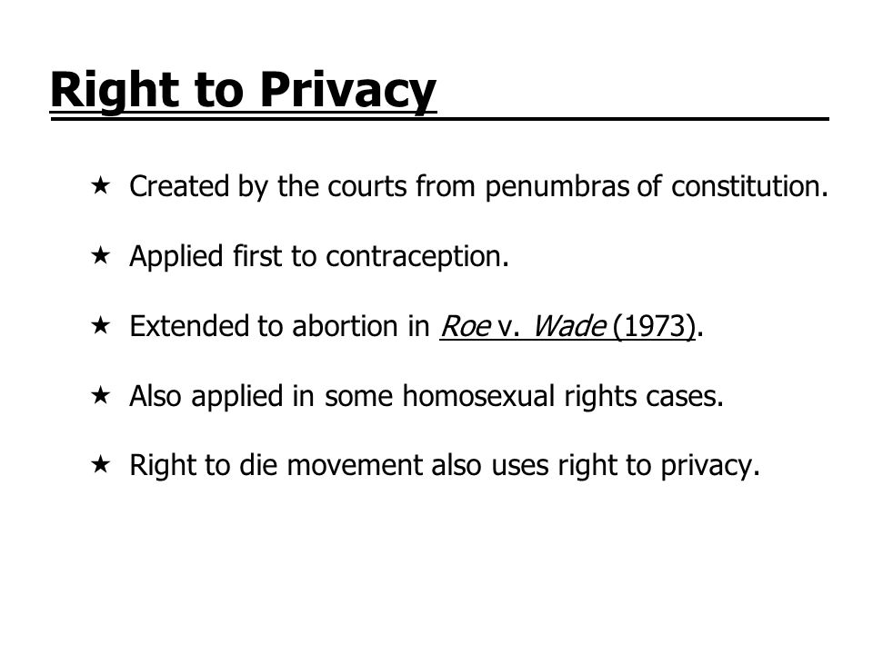 Right to Privacy Created by the courts from penumbras of constitution. Applied first to contraception. Extended to abortion in Roe v. Wade (1973). Als