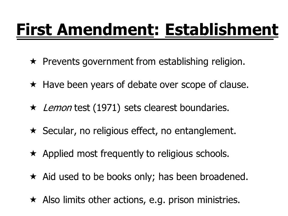 First Amendment: Establishment Prevents government from establishing religion. Have been years of debate over scope of clause. Lemon test (1971) sets