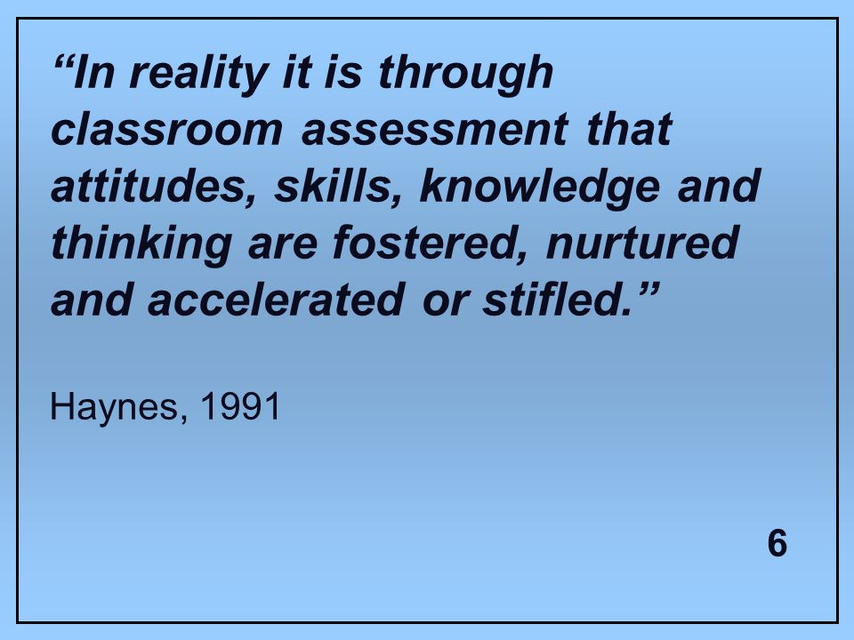 In reality it is through classroom assessment that attitudes, skills, knowledge and thinking are fostered, nurtured and accelerated or stifled.