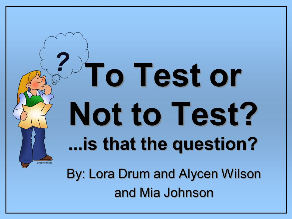 To Test or Not to Test ...is that the question By: Lora Drum and Alycen Wilson and Mia Johnson