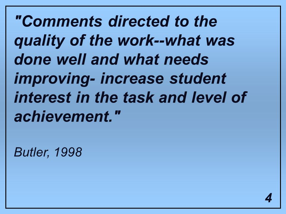Comments directed to the quality of the work--what was done well and what needs improving- increase student interest in the task and level of achievement. Butler,