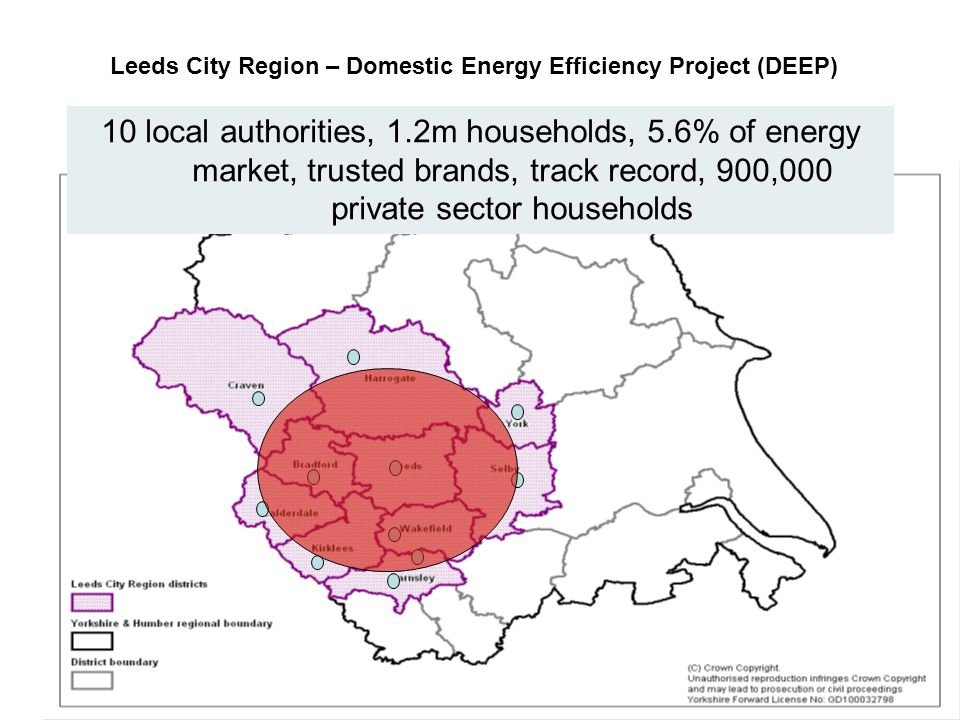 2 Leeds City Region – Domestic Energy Efficiency Project (DEEP) 10 local authorities, 1.2m households, 5.6% of energy market, trusted brands, track record, 900,000 private sector households