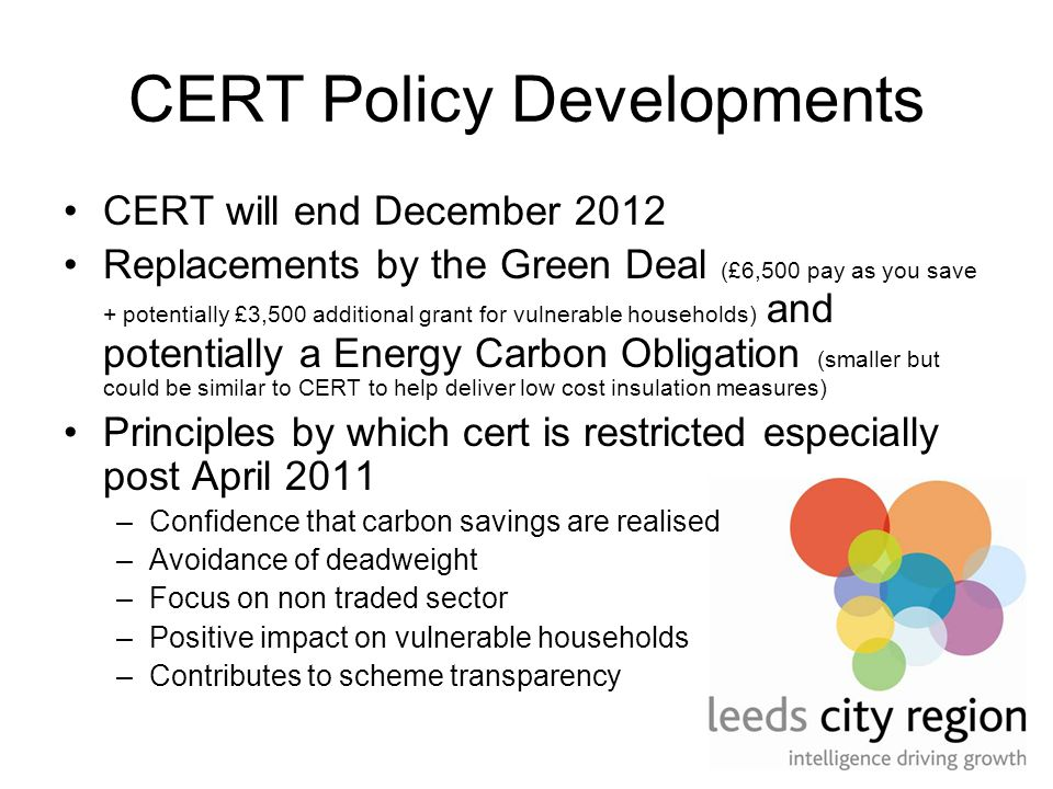 CERT Policy Developments CERT will end December 2012 Replacements by the Green Deal (£6,500 pay as you save + potentially £3,500 additional grant for vulnerable households) and potentially a Energy Carbon Obligation (smaller but could be similar to CERT to help deliver low cost insulation measures) Principles by which cert is restricted especially post April 2011 –Confidence that carbon savings are realised –Avoidance of deadweight –Focus on non traded sector –Positive impact on vulnerable households –Contributes to scheme transparency
