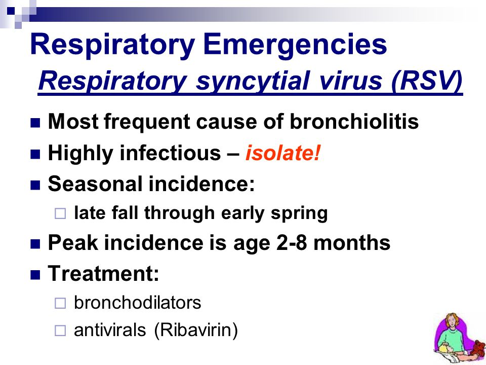 Respiratory Emergencies Respiratory syncytial virus (RSV) Most frequent cause of bronchiolitis Highly infectious – isolate! Seasonal incidence: late f