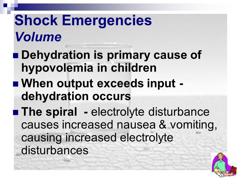 Shock Emergencies Volume Dehydration is primary cause of hypovolemia in children When output exceeds input - dehydration occurs The spiral - electroly