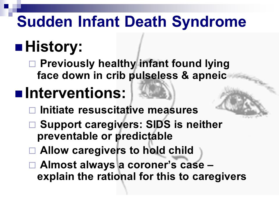 Sudden Infant Death Syndrome History: Previously healthy infant found lying face down in crib pulseless & apneic Interventions: Initiate resuscitative