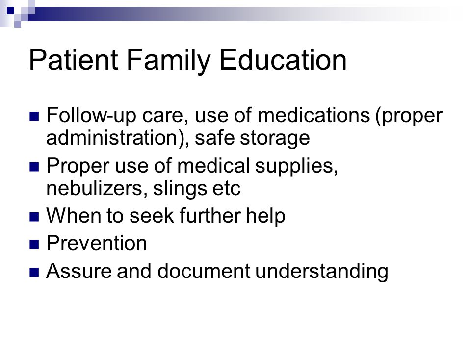 Patient Family Education Follow-up care, use of medications (proper administration), safe storage Proper use of medical supplies, nebulizers, slings e