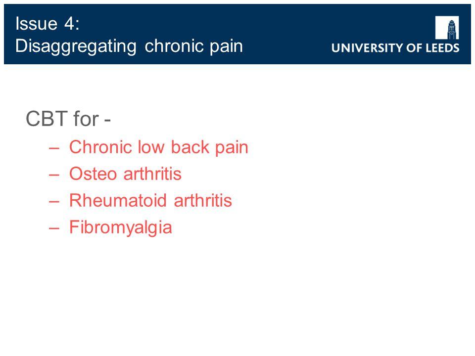 Issue 4: Disaggregating chronic pain CBT for - –Chronic low back pain –Osteo arthritis –Rheumatoid arthritis –Fibromyalgia