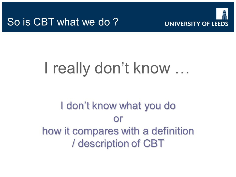I really dont know … ` I dont know what you do or how it compares with a definition / description of CBT So is CBT what we do ?
