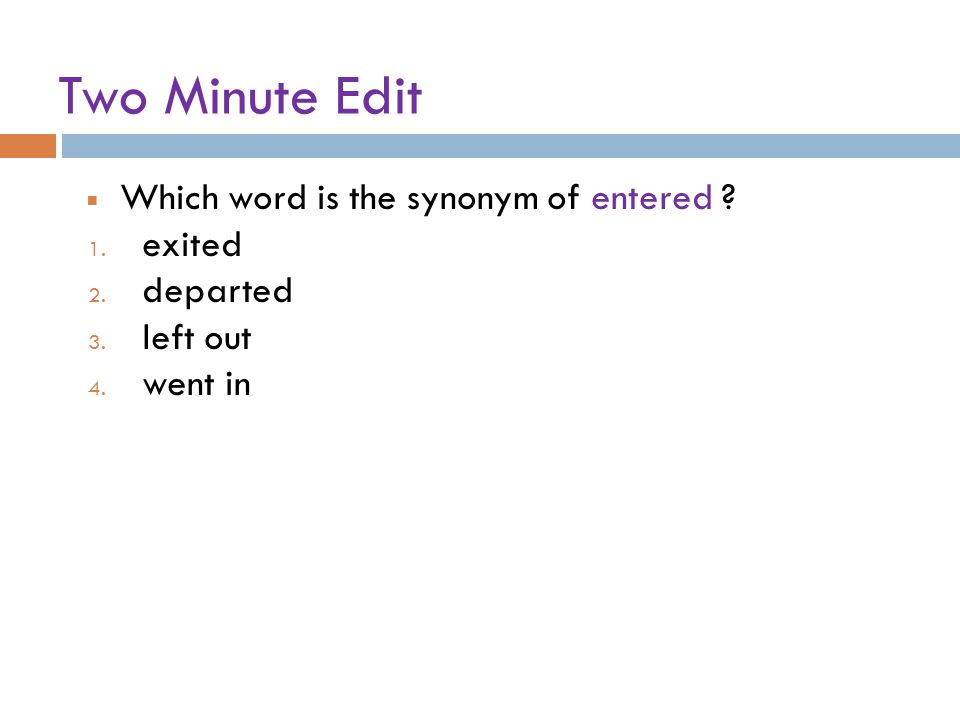 Two Minute Edit Which word is the synonym of entered ? 1. exited 2. departed 3. left out 4. went in