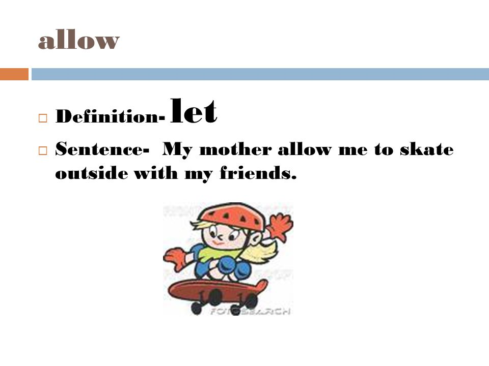 allow Definition- let Sentence- My mother allow me to skate outside with my friends.