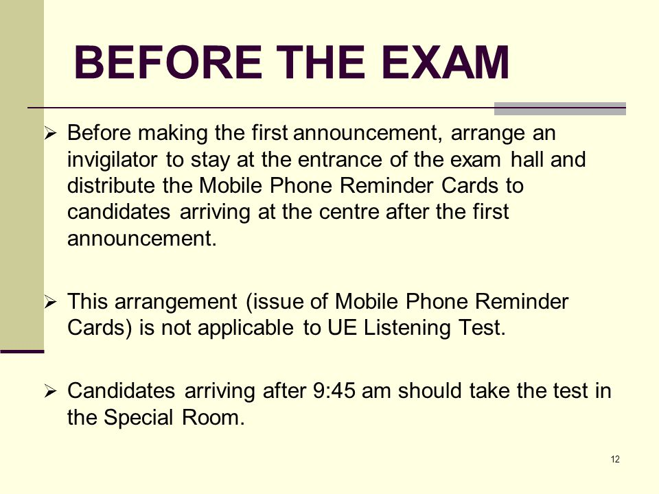 12 BEFORE THE EXAM Before making the first announcement, arrange an invigilator to stay at the entrance of the exam hall and distribute the Mobile Phone Reminder Cards to candidates arriving at the centre after the first announcement.