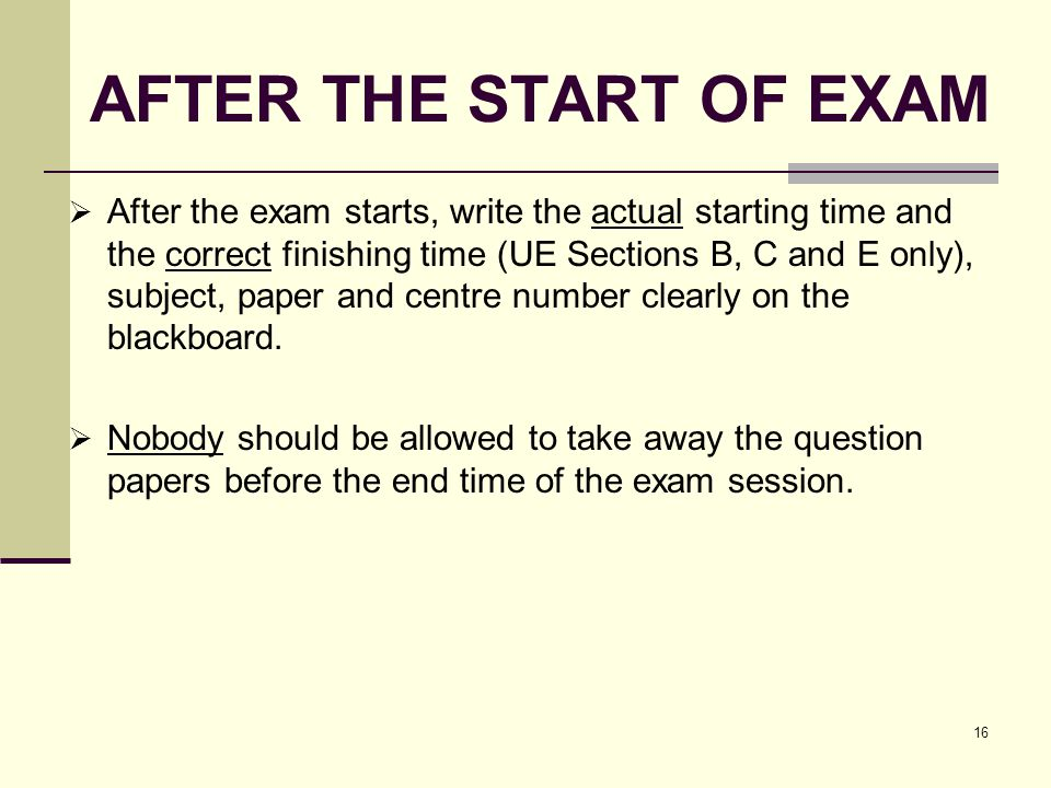 16 AFTER THE START OF EXAM After the exam starts, write the actual starting time and the correct finishing time (UE Sections B, C and E only), subject, paper and centre number clearly on the blackboard.