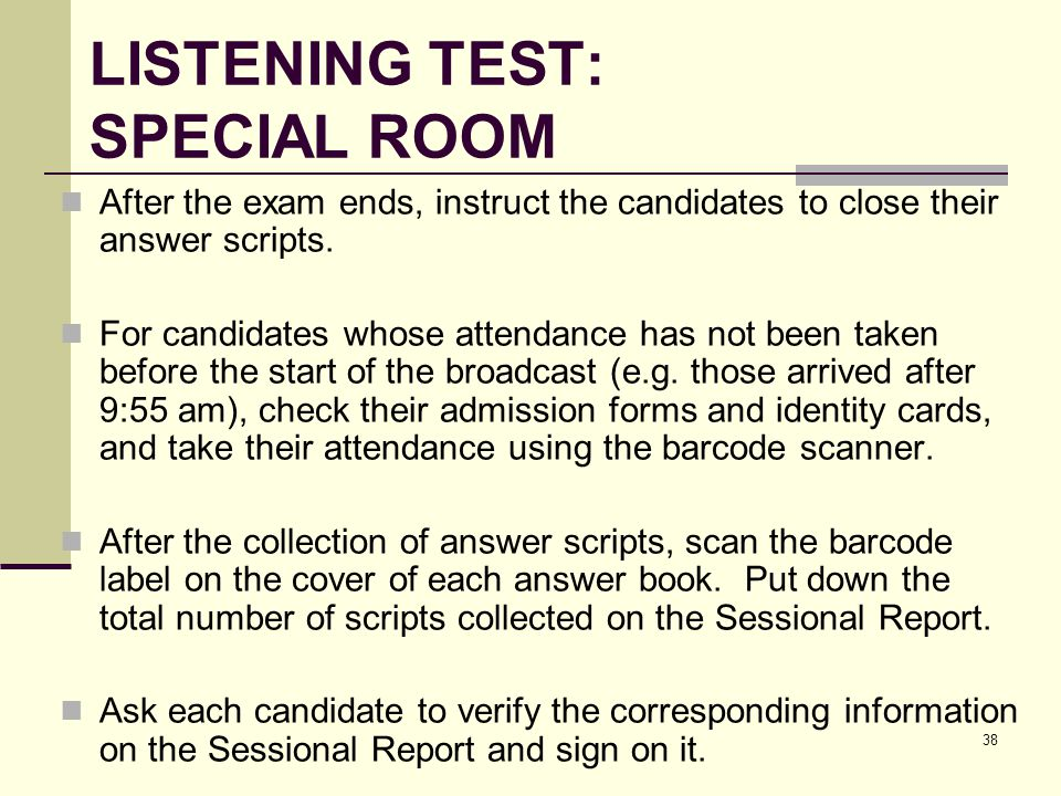 38 LISTENING TEST: SPECIAL ROOM After the exam ends, instruct the candidates to close their answer scripts.