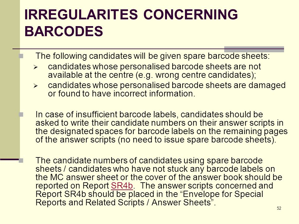 52 IRREGULARITES CONCERNING BARCODES The following candidates will be given spare barcode sheets: candidates whose personalised barcode sheets are not available at the centre (e.g.