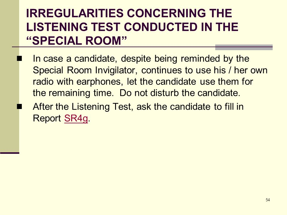 54 IRREGULARITIES CONCERNING THE LISTENING TEST CONDUCTED IN THE SPECIAL ROOM In case a candidate, despite being reminded by the Special Room Invigilator, continues to use his / her own radio with earphones, let the candidate use them for the remaining time.