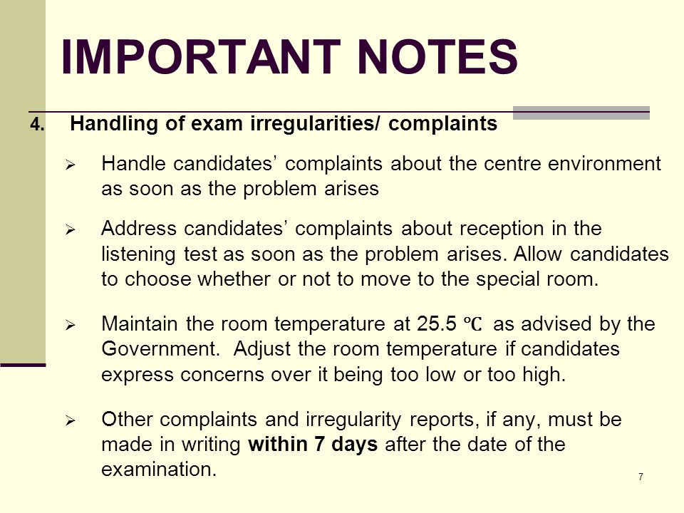 7 IMPORTANT NOTES 4. Handling of exam irregularities/ complaints Handle candidates complaints about the centre environment as soon as the problem aris