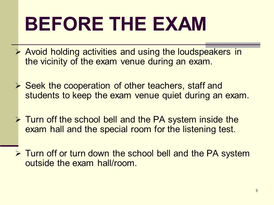 9 BEFORE THE EXAM Avoid holding activities and using the loudspeakers in the vicinity of the exam venue during an exam.
