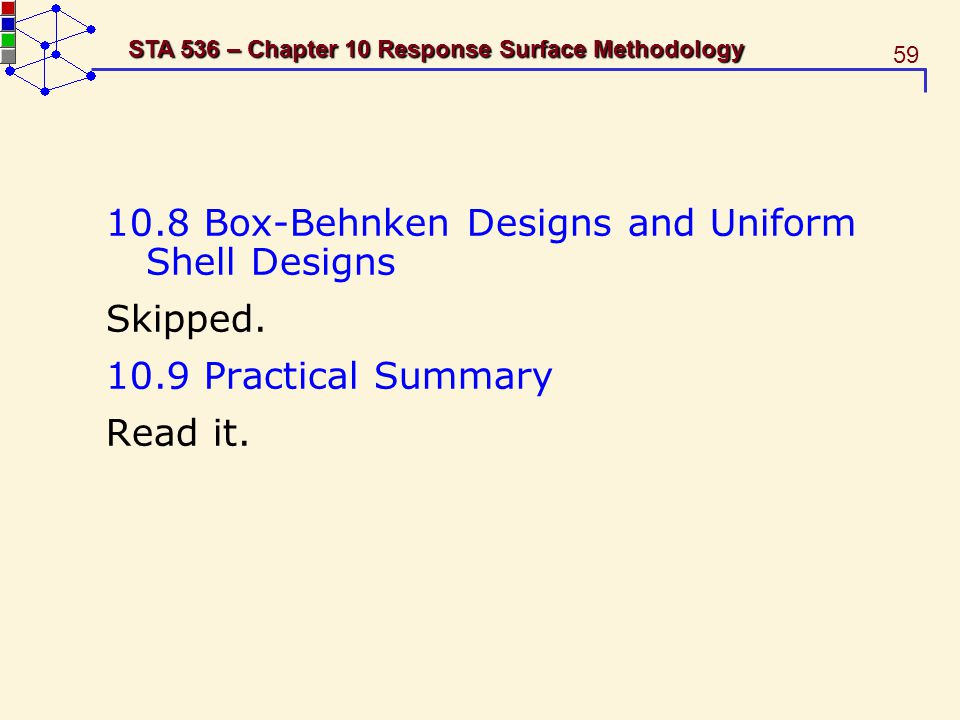59 STA 536 – Chapter 10 Response Surface Methodology 10.8 Box-Behnken Designs and Uniform Shell Designs Skipped. 10.9 Practical Summary Read it.