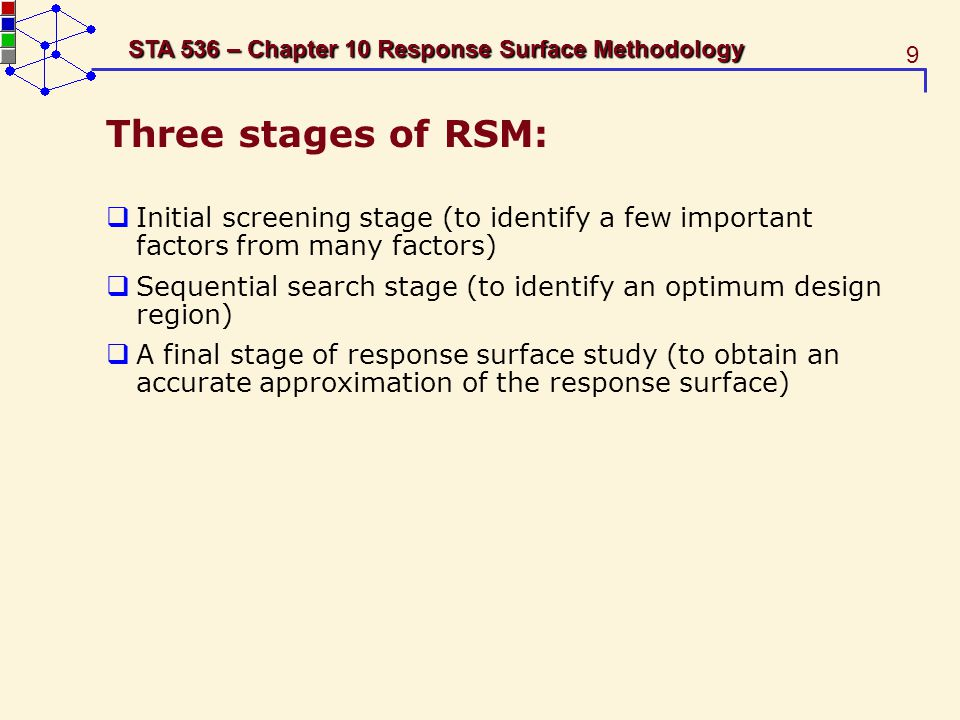 20 STA 536 – Chapter 10 Response Surface Methodology 10.3.2 Steepest Ascent Search Suppose the fitted first-order model (3) is Taking the partial derivative of ˆy with respect to xi, The steepest ascent direction (for maximization) is The steepest ascent direction (for minimization) is
