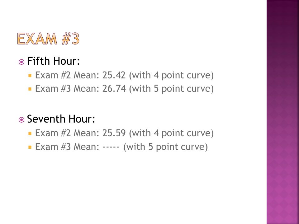 Fifth Hour: Exam #2 Mean: 25.42 (with 4 point curve) Exam #3 Mean: 26.74 (with 5 point curve) Seventh Hour: Exam #2 Mean: 25.59 (with 4 point curve) E