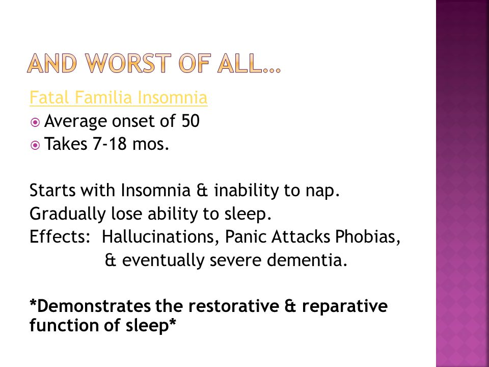 Fatal Familia Insomnia Average onset of 50 Takes 7-18 mos. Starts with Insomnia & inability to nap. Gradually lose ability to sleep. Effects: Hallucin