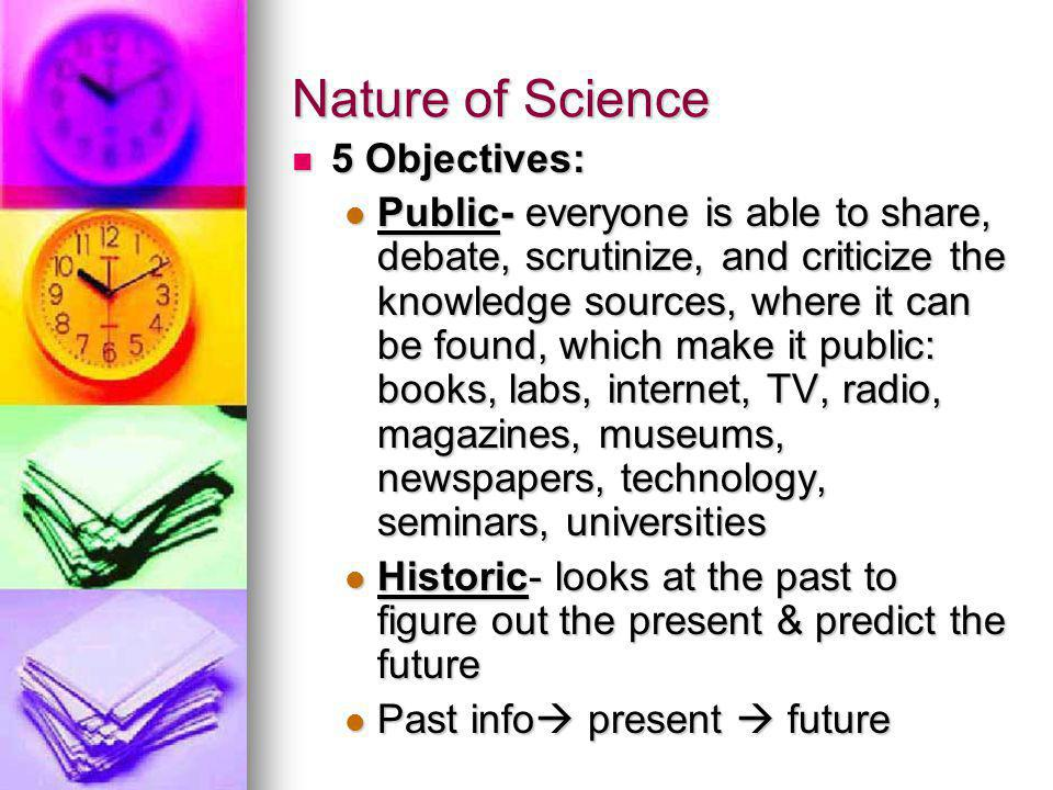 Nature of Science 5 Objectives: 5 Objectives: Public- everyone is able to share, debate, scrutinize, and criticize the knowledge sources, where it can