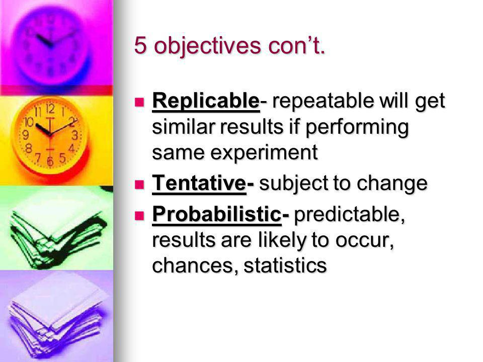 5 objectives cont. Replicable- repeatable will get similar results if performing same experiment Replicable- repeatable will get similar results if pe