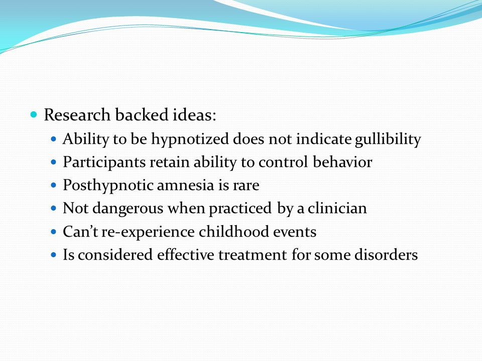 Research backed ideas: Ability to be hypnotized does not indicate gullibility Participants retain ability to control behavior Posthypnotic amnesia is rare Not dangerous when practiced by a clinician Cant re-experience childhood events Is considered effective treatment for some disorders