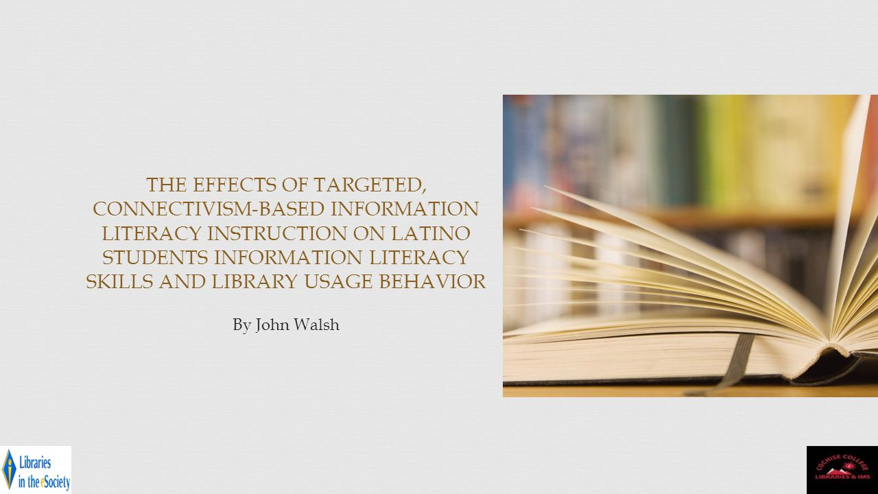 THE EFFECTS OF TARGETED, CONNECTIVISM-BASED INFORMATION LITERACY INSTRUCTION ON LATINO STUDENTS INFORMATION LITERACY SKILLS AND LIBRARY USAGE BEHAVIOR By John Walsh