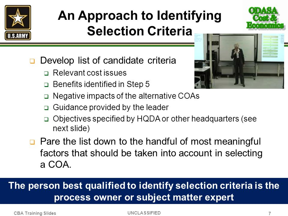 An Approach to Identifying Selection Criteria Develop list of candidate criteria Relevant cost issues Benefits identified in Step 5 Negative impacts o