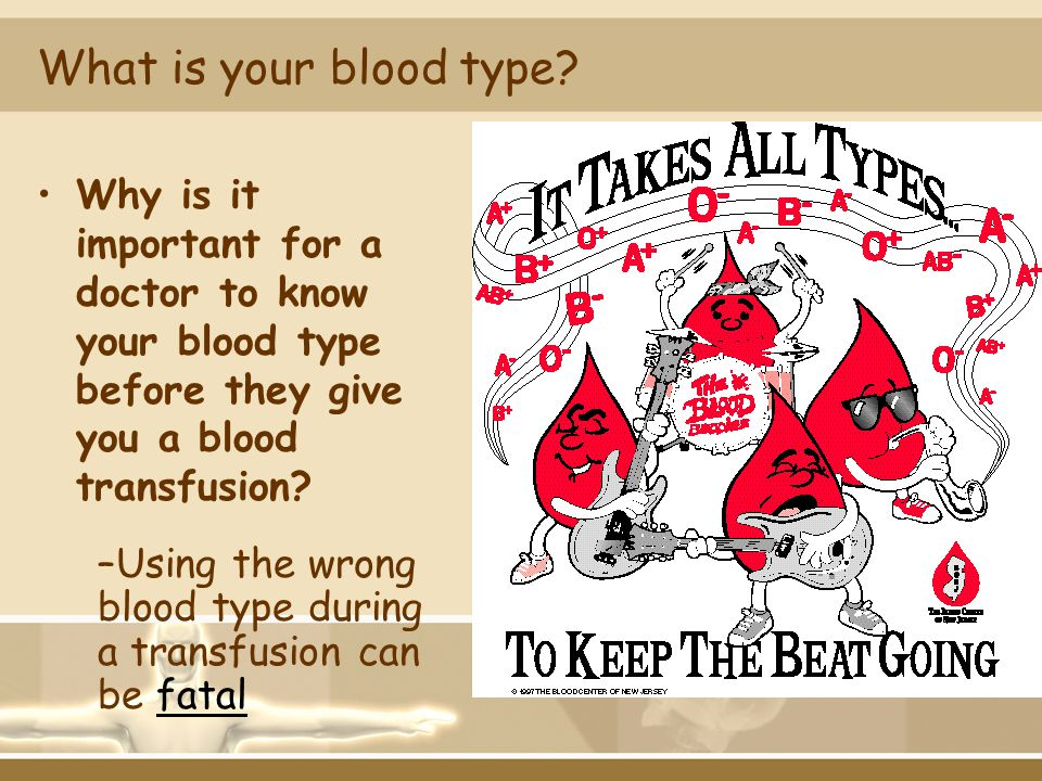 What is your blood type? Why is it important for a doctor to know your blood type before they give you a blood transfusion? –Using the wrong blood typ