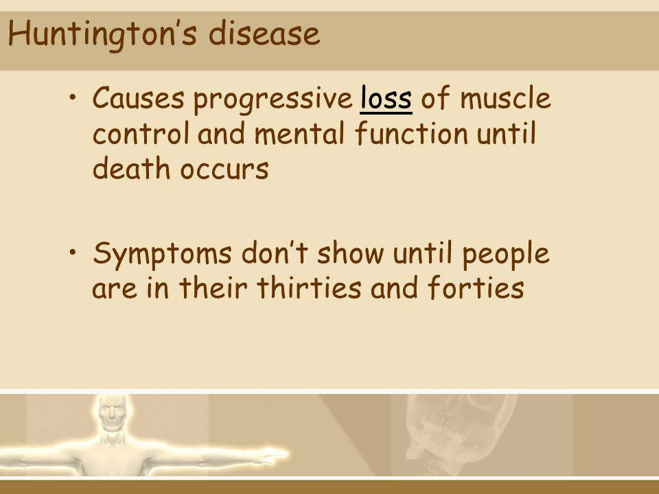 Huntingtons disease Causes progressive loss of muscle control and mental function until death occurs Symptoms dont show until people are in their thir