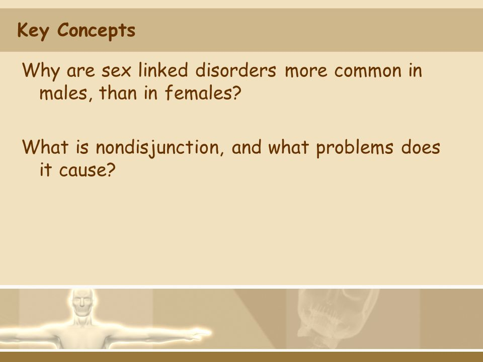 Key Concepts Why are sex linked disorders more common in males, than in females? What is nondisjunction, and what problems does it cause?