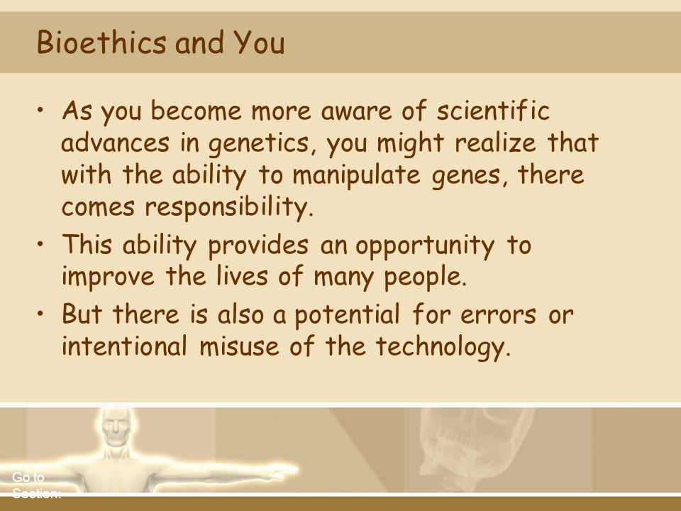 Bioethics and You As you become more aware of scientific advances in genetics, you might realize that with the ability to manipulate genes, there come