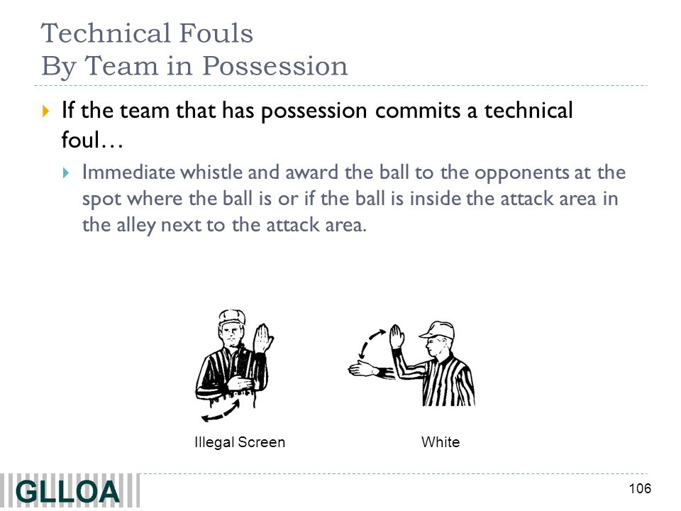 106 Technical Fouls By Team in Possession If the team that has possession commits a technical foul… Immediate whistle and award the ball to the oppone